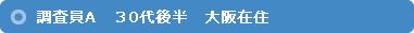 調査員A 30代後半 大阪在住